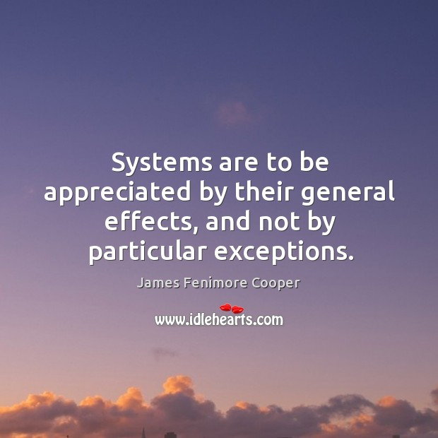 Systems are to be appreciated by their general effects, and not by particular exceptions. James Fenimore Cooper Picture Quote