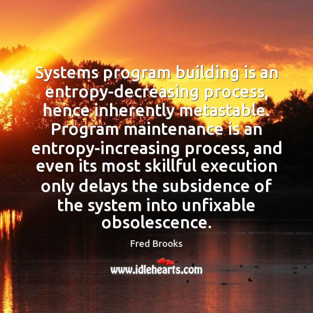 Image, Systems program building is an entropy-decreasing process, hence inherently metastable. Program maintenance