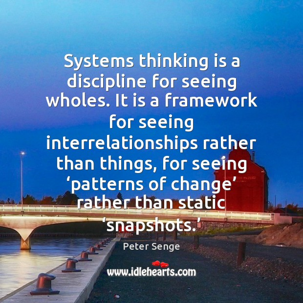 Systems thinking is a discipline for seeing wholes. It is a framework Peter Senge Picture Quote