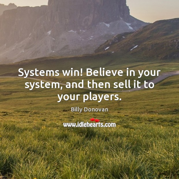 Image, Systems win! Believe in your system, and then sell it to your players.