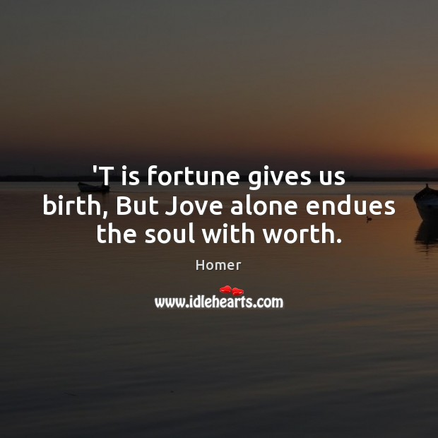 'T is fortune gives us birth, But Jove alone endues the soul with worth. Homer Picture Quote