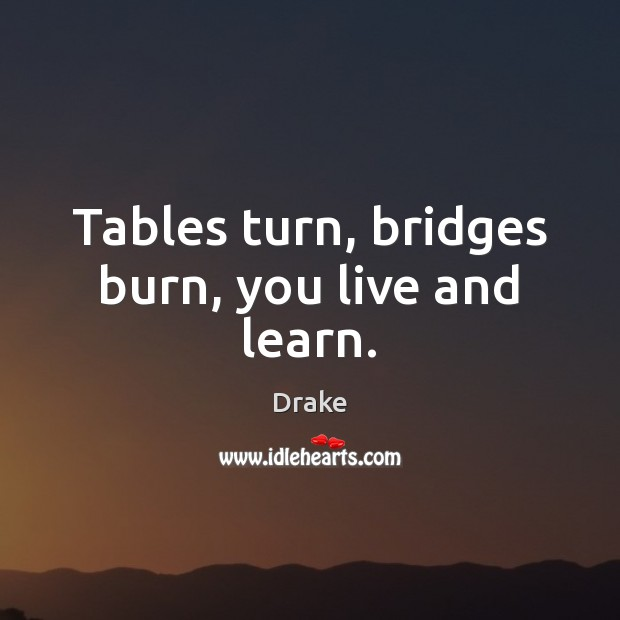 Tables turn, bridges burn, you live and learn. Image