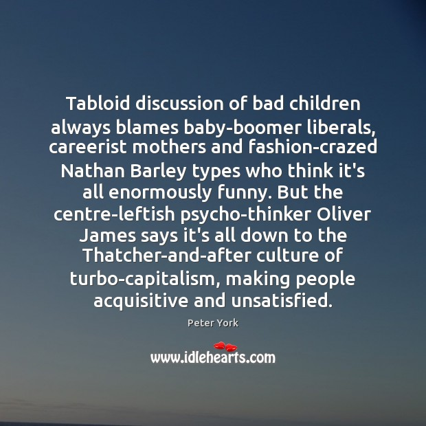 Tabloid discussion of bad children always blames baby-boomer liberals, careerist mothers and Peter York Picture Quote
