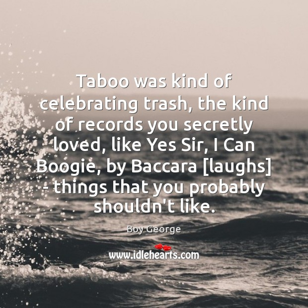 Taboo was kind of celebrating trash, the kind of records you secretly Boy George Picture Quote