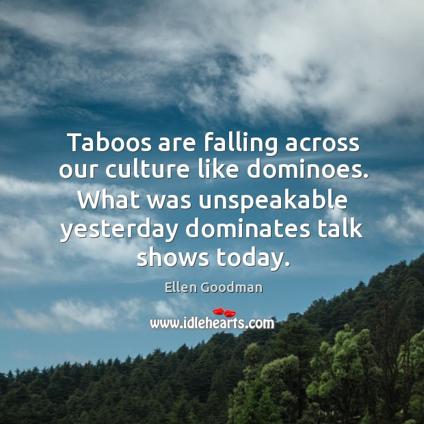 Taboos are falling across our culture like dominoes. What was unspeakable yesterday Ellen Goodman Picture Quote