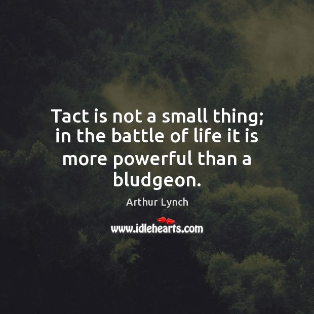 Image, Tact is not a small thing; in the battle of life it is more powerful than a bludgeon.