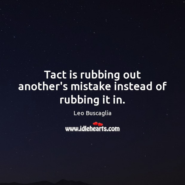 Tact is rubbing out another's mistake instead of rubbing it in. Image