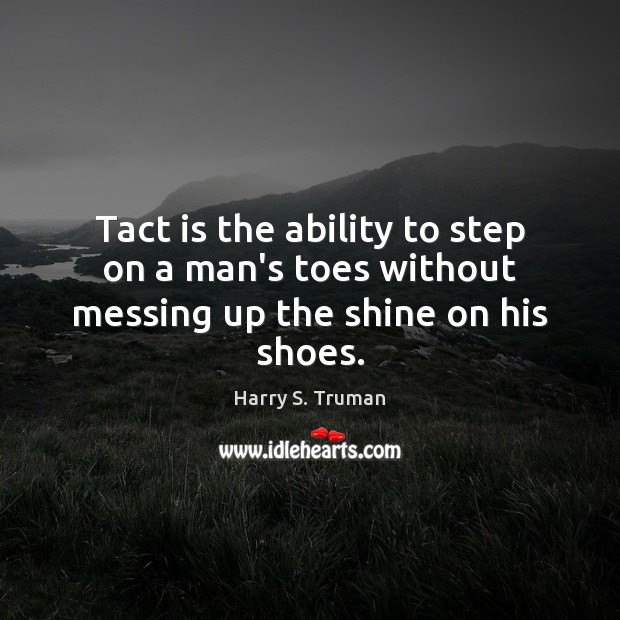 Tact is the ability to step on a man's toes without messing up the shine on his shoes. Harry S. Truman Picture Quote
