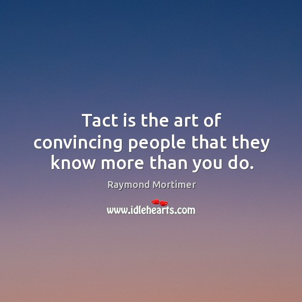 Tact is the art of convincing people that they know more than you do. Image