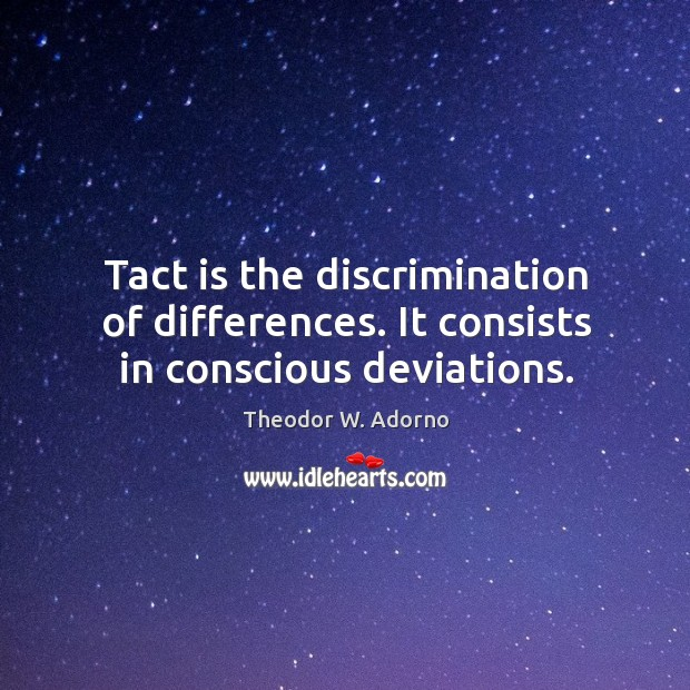 Tact is the discrimination of differences. It consists in conscious deviations. Theodor W. Adorno Picture Quote