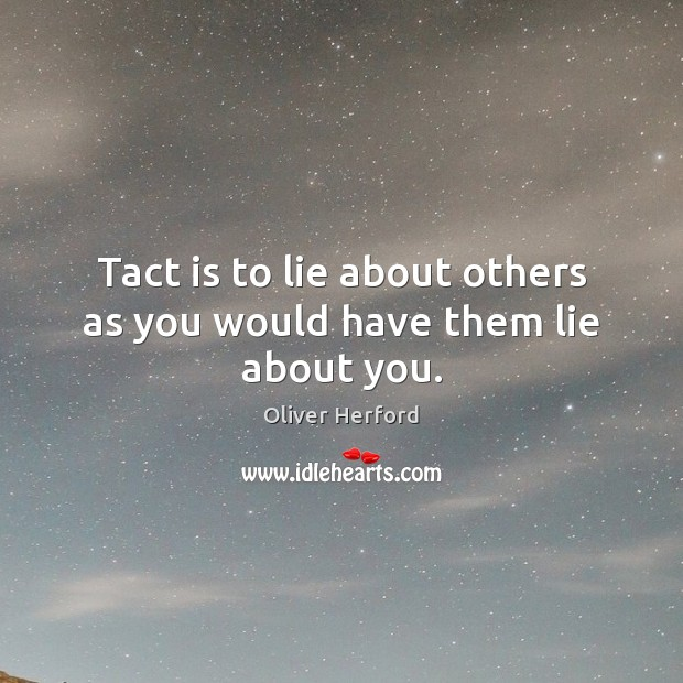 Tact is to lie about others as you would have them lie about you. Oliver Herford Picture Quote