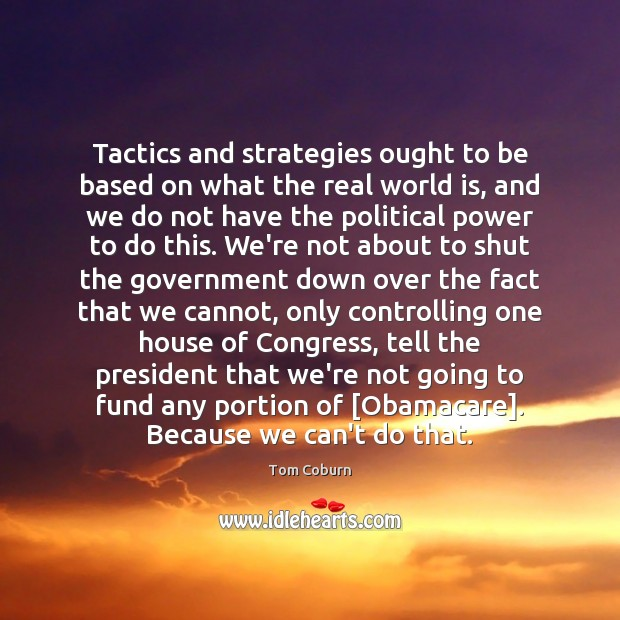 Tactics and strategies ought to be based on what the real world Tom Coburn Picture Quote