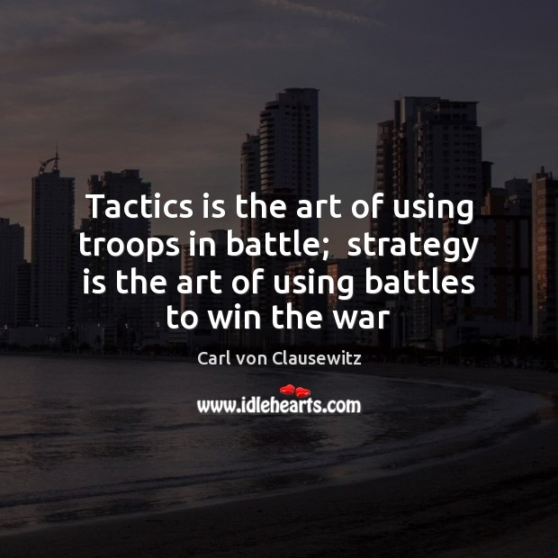 Tactics is the art of using troops in battle;  strategy is the Carl von Clausewitz Picture Quote