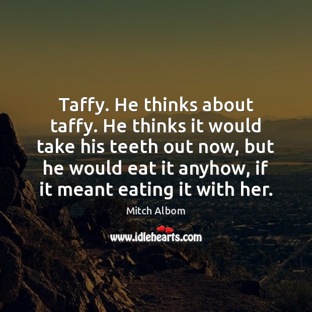 Taffy. He thinks about taffy. He thinks it would take his teeth Mitch Albom Picture Quote
