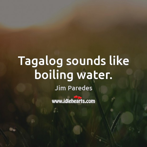 Tagalog sounds like boiling water. Image