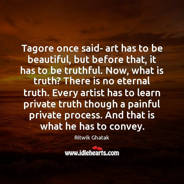 Tagore once said- art has to be beautiful, but before that, it Eternal Truth Quotes Image