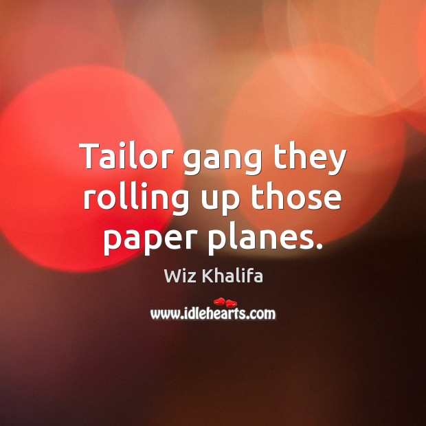 Tailor gang they rolling up those paper planes. Wiz Khalifa Picture Quote