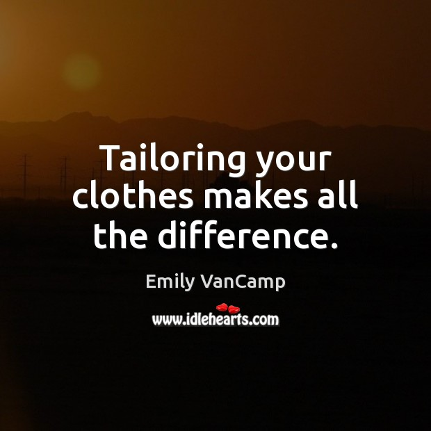 Tailoring your clothes makes all the difference. Emily VanCamp Picture Quote