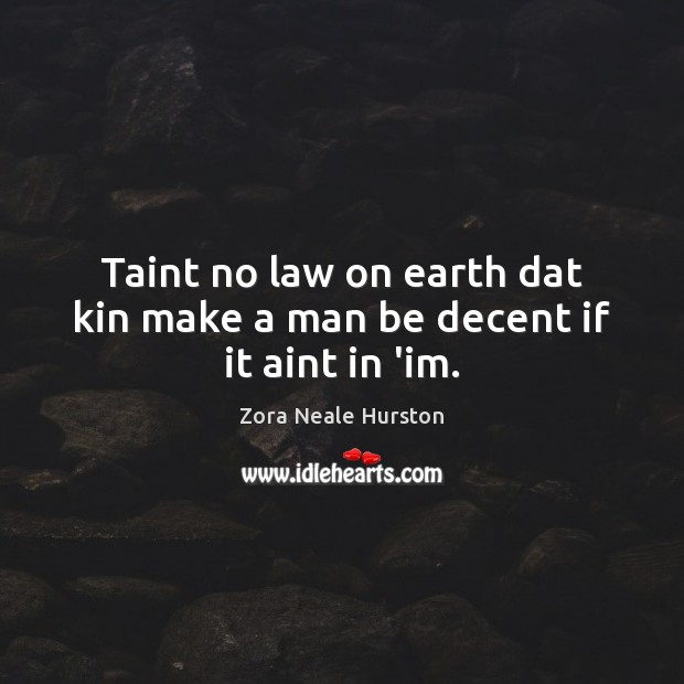 Taint no law on earth dat kin make a man be decent if it aint in 'im. Image