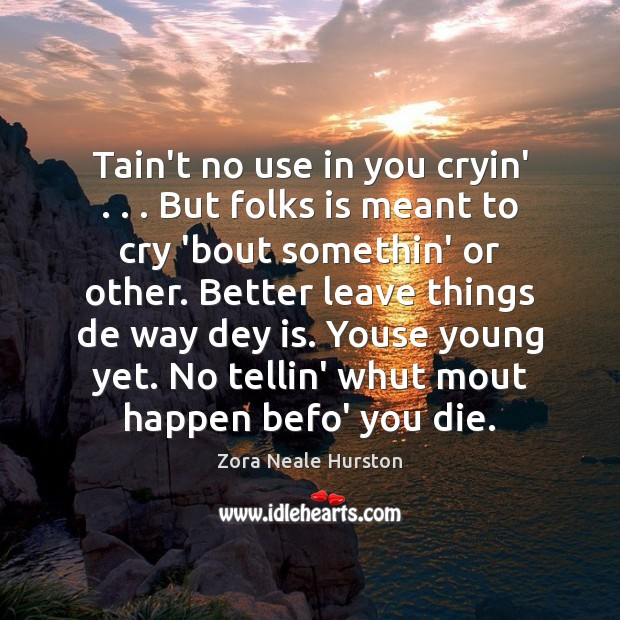 Tain't no use in you cryin' . . . But folks is meant to cry Image