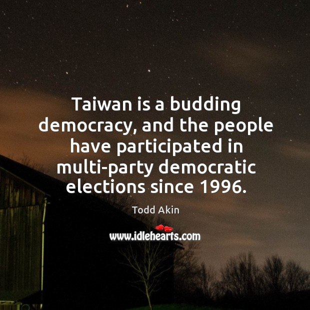 Taiwan is a budding democracy, and the people have participated in multi-party Todd Akin Picture Quote