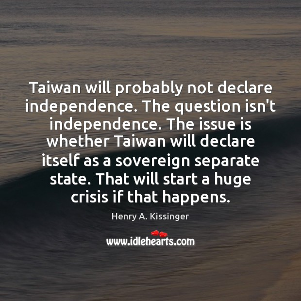 Taiwan will probably not declare independence. The question isn't independence. The issue Image