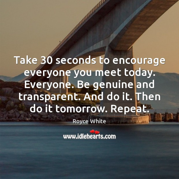 Take 30 seconds to encourage everyone you meet today. Everyone. Be genuine and Image