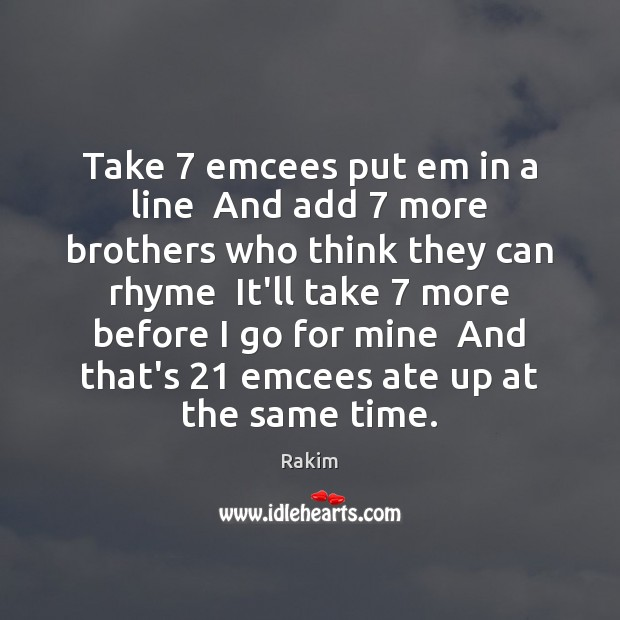 Take 7 emcees put em in a line  And add 7 more brothers who Rakim Picture Quote