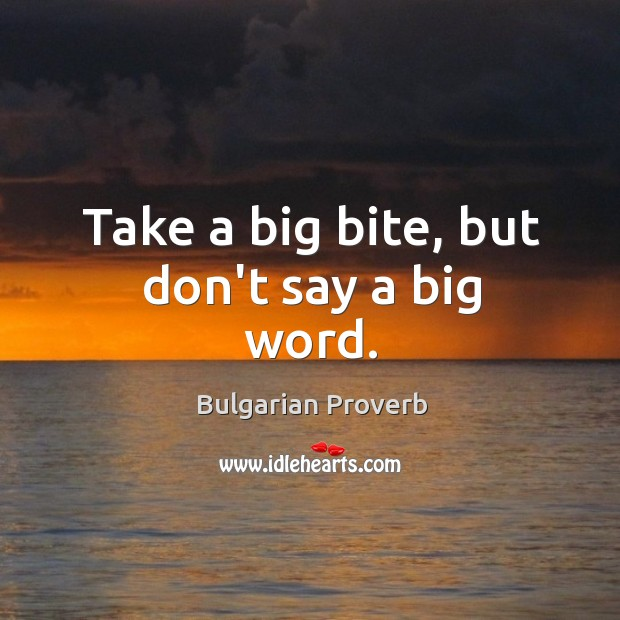 Take a big bite, but don't say a big word. Bulgarian Proverbs Image