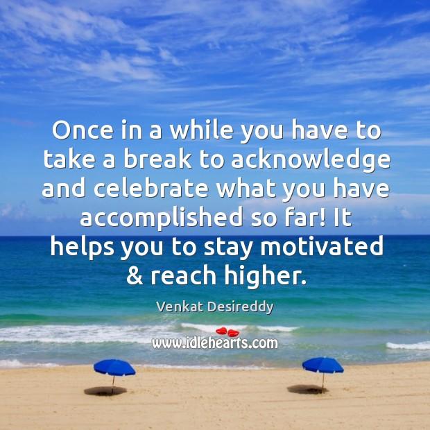 Take a break to acknowledge and celebrate. Venkat Desireddy Picture Quote