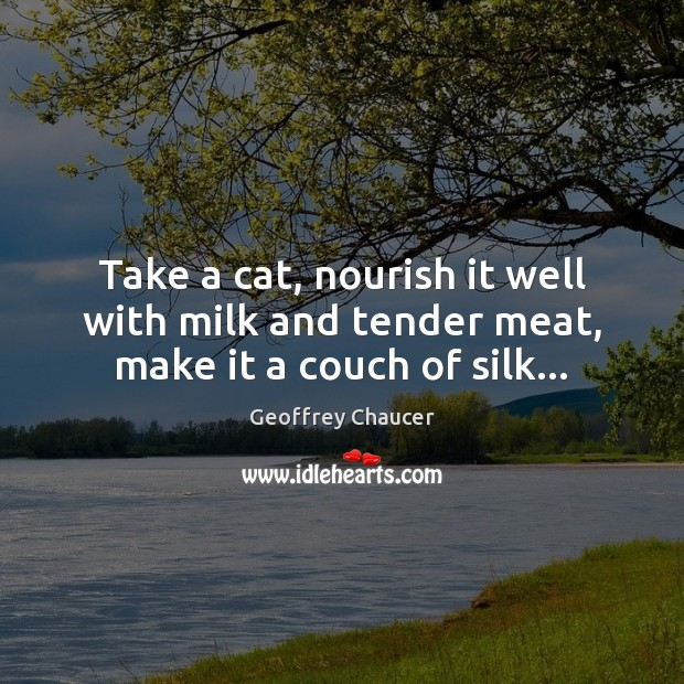 Take a cat, nourish it well with milk and tender meat, make it a couch of silk… Geoffrey Chaucer Picture Quote