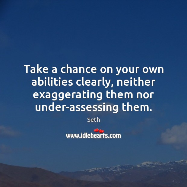 Take a chance on your own abilities clearly, neither exaggerating them nor Seth Picture Quote