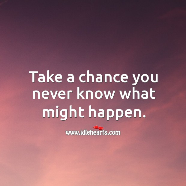 Take a chance you never know what might happen. Image