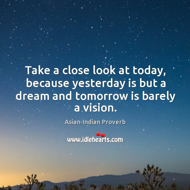 Take a close look at today, because yesterday is but a dream Asian-Indian Proverbs Image