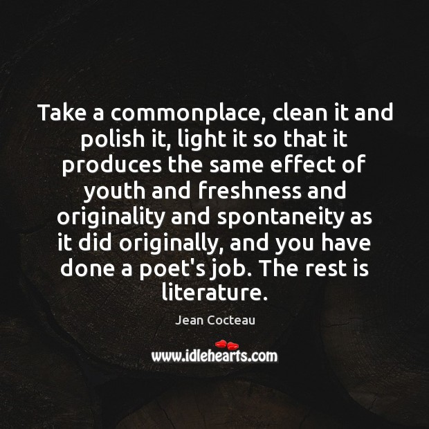 Take a commonplace, clean it and polish it, light it so that Jean Cocteau Picture Quote