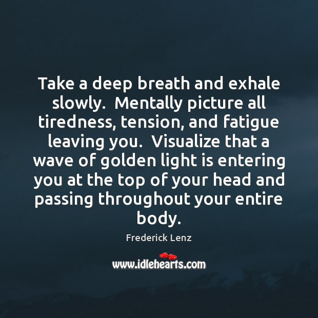 Take a deep breath and exhale slowly.  Mentally picture all tiredness, tension, Image