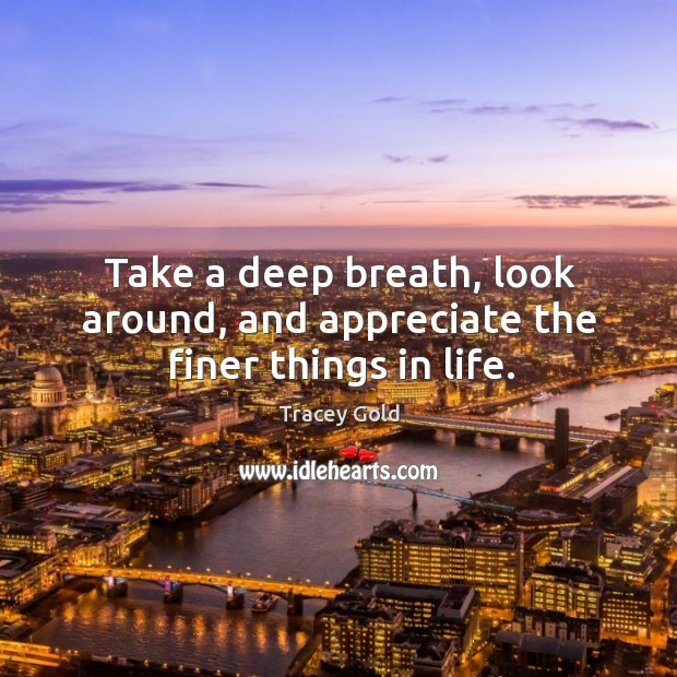 Take a deep breath, look around, and appreciate the finer things in life. Tracey Gold Picture Quote