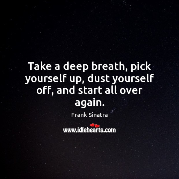 Take a deep breath, pick yourself up, dust yourself off, and start all over again. Frank Sinatra Picture Quote