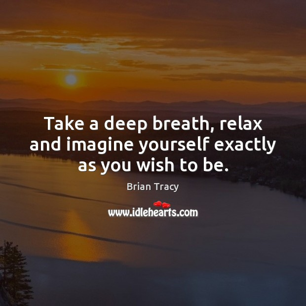 Take a deep breath, relax and imagine yourself exactly as you wish to be. Image