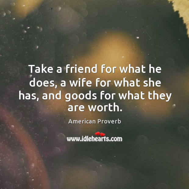 Image, Take a friend for what he does, a wife for what she has, and goods for what they are worth.