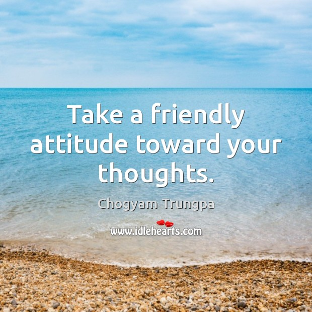 Take a friendly attitude toward your thoughts. Chogyam Trungpa Picture Quote