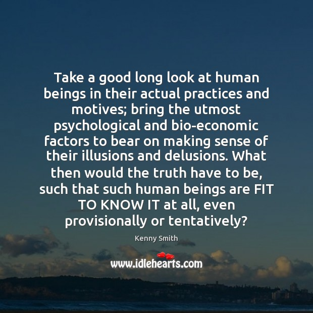 Image, Take a good long look at human beings in their actual practices