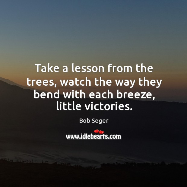 Take a lesson from the trees, watch the way they bend with each breeze, little victories. Bob Seger Picture Quote
