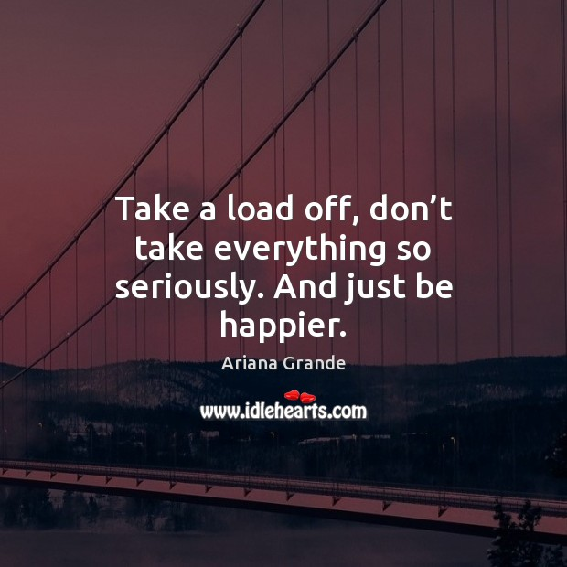Take a load off, don't take everything so seriously. And just be happier. Image