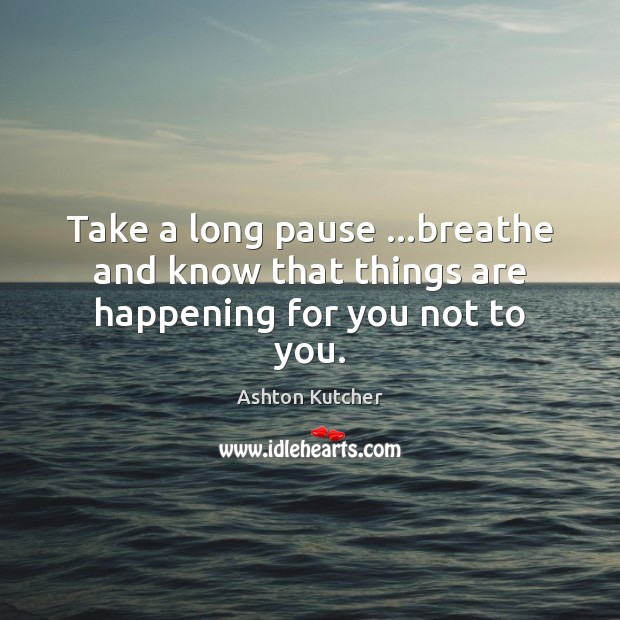 Take a long pause …breathe and know that things are happening for you not to you. Image