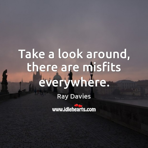 Take a look around, there are misfits everywhere. Ray Davies Picture Quote