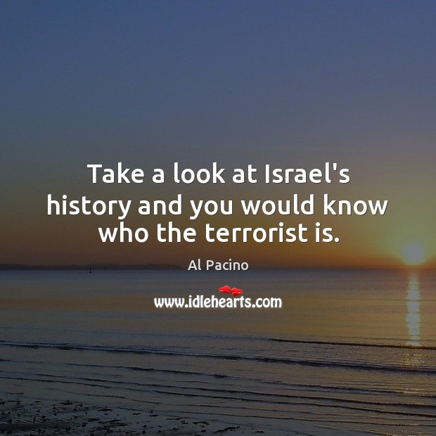 Take a look at Israel's history and you would know who the terrorist is. Image