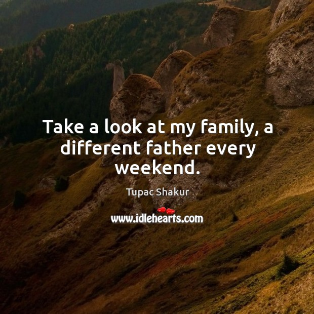 Take a look at my family, a different father every weekend. Image