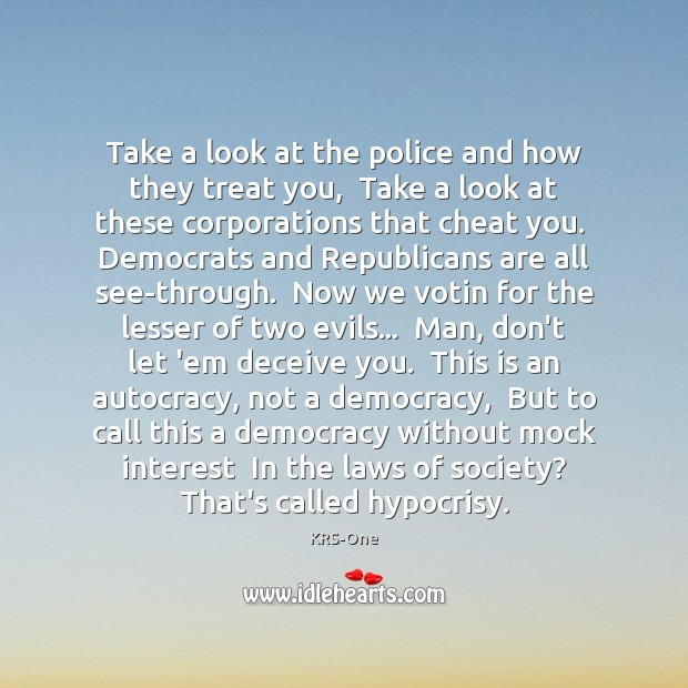Take a look at the police and how they treat you,  Take KRS-One Picture Quote