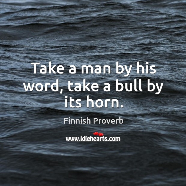 Take a man by his word, take a bull by its horn. Finnish Proverbs Image